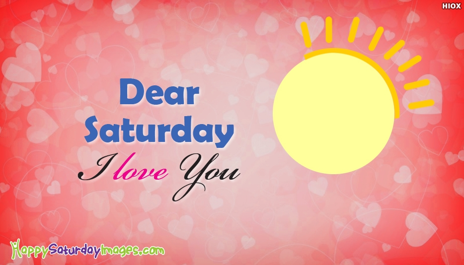 Dear Saturday, I Love You - Happy Saturday I Love You Images