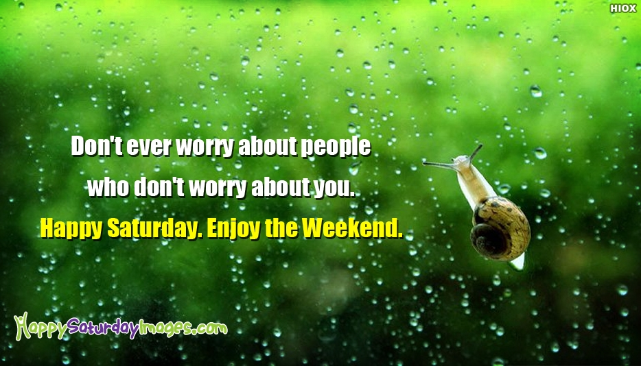 Dont Ever Worry About People Who Dont Worry About You. Happy Saturday. Enjoy The Weekend - Happy Saturday Images for Weekend