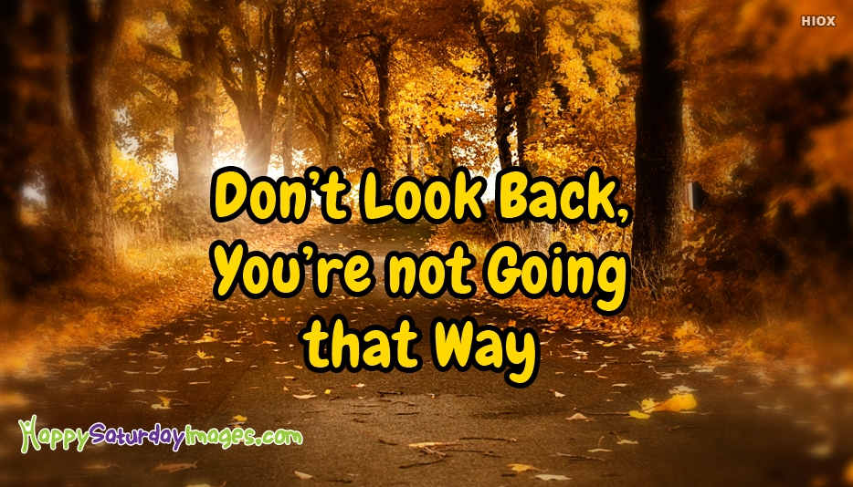 Don't Look Back, You're Not Going That Way - Happy Saturday Inspirational Quotes