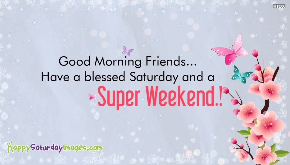 Good Morning Friends... Have A Blessed Saturday And A Super Weekend