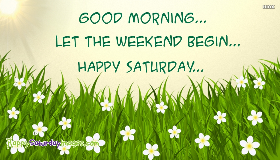 Good Morning Happy Saturday Let The Weekend Begin