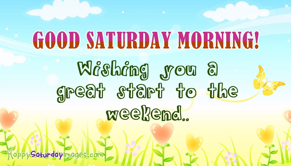Good Morning Saturday. Wishing You a Great Start to the Weekend @ HappySaturdayImages.com