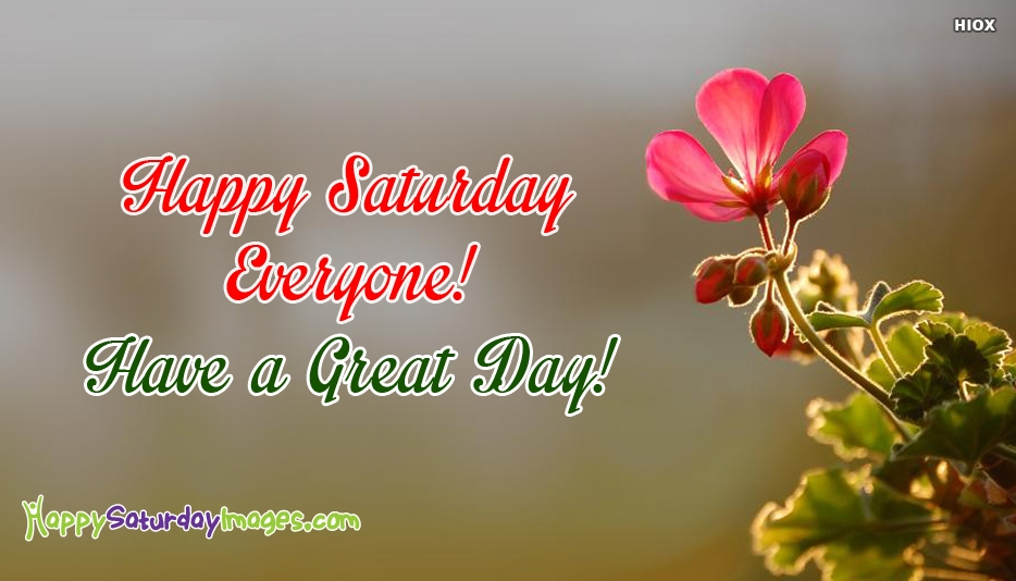 Happy Saturday Everyone Have A Great Day - Happy Saturday Images for Everyone