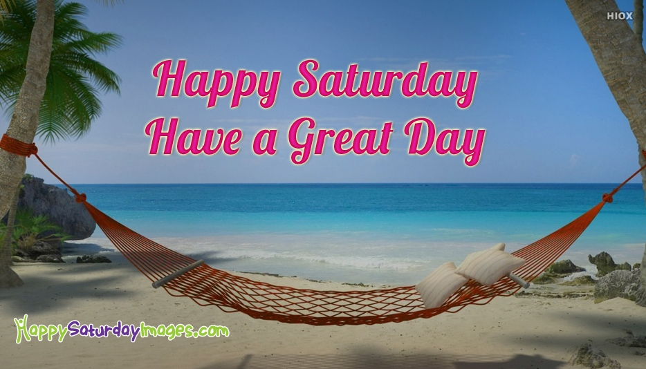 Happy Saturday Have A Great Day - Happy Saturday Images for Weekend