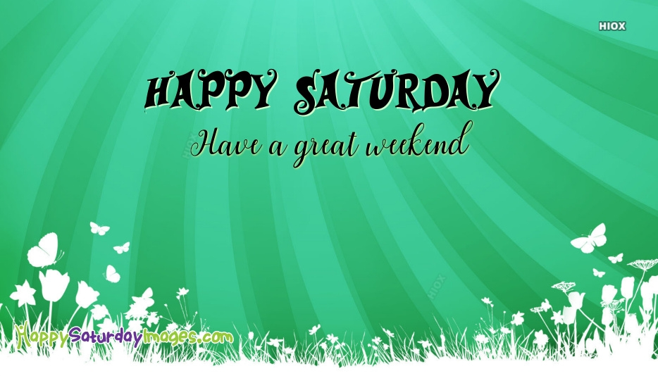 Happy Saturday Have Great Weekend