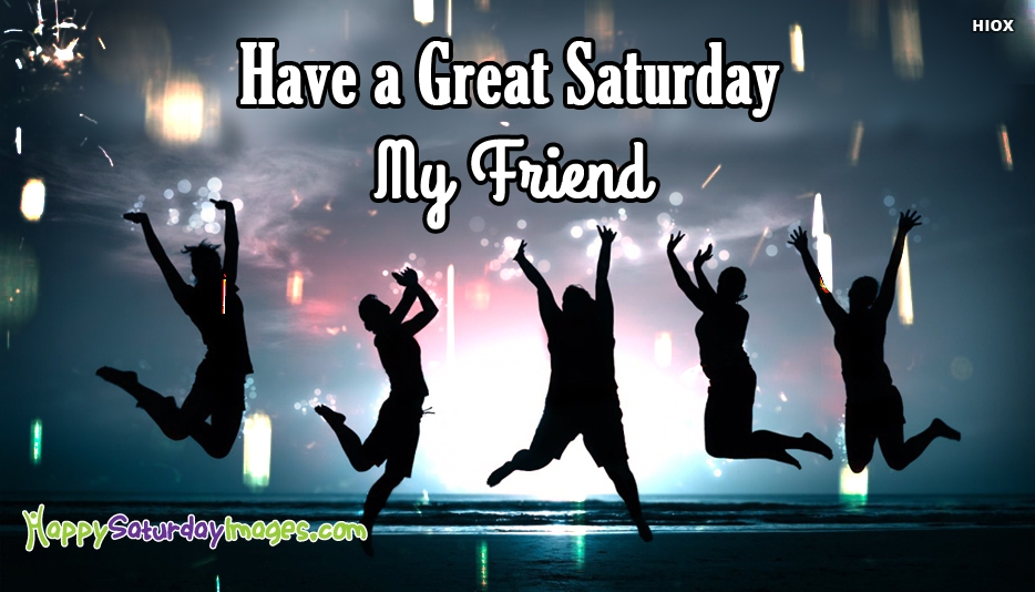 Have a Great Saturday, My Friend - Happy Saturday Images for Friends