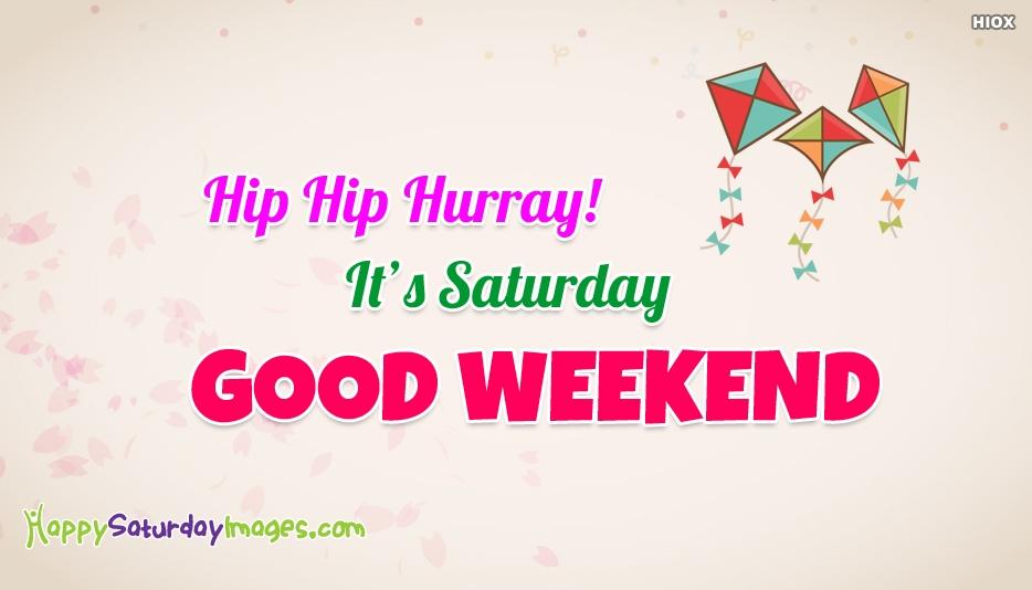 Hip Hip Hurray! Its Saturday. Good Weekend