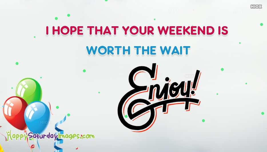 I Hope That Your Weekend Is Worth The Wait. Enjoy