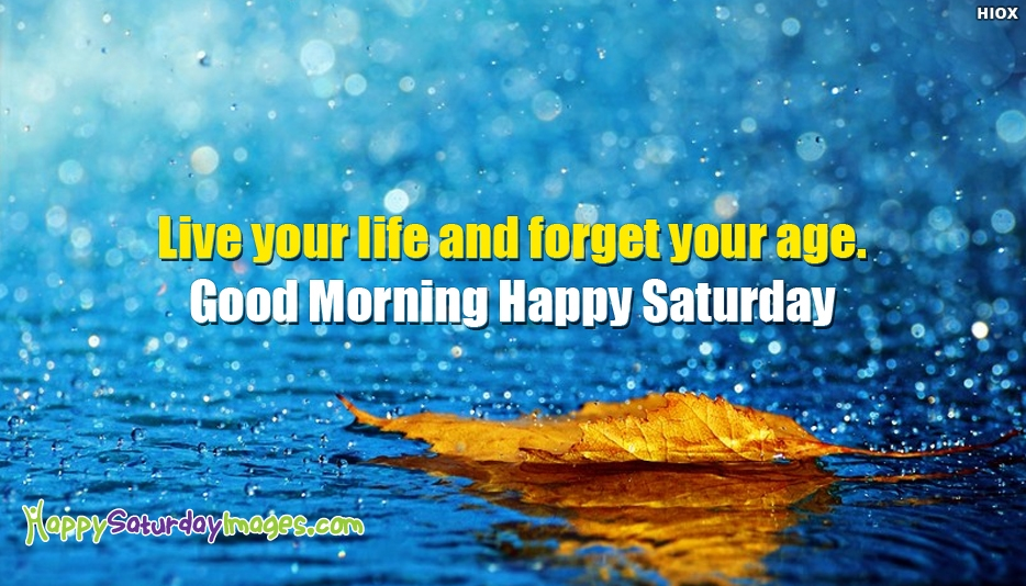 Live Your Life and Forget Your Age. Good Morning Happy Saturday - Good Morning Happy Saturday Images