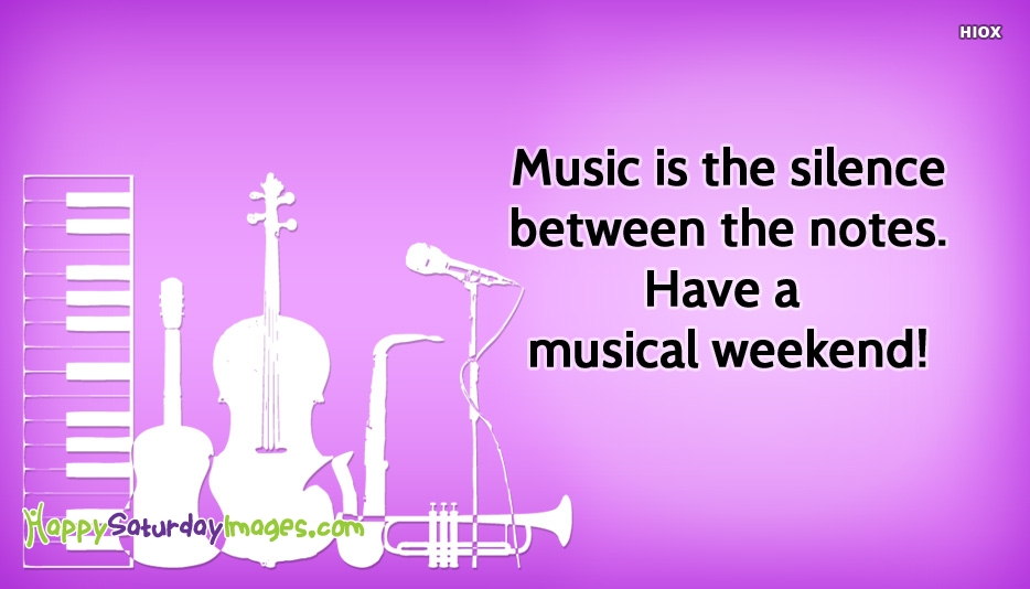 Music Is The Silence Between The Notes. Have A Musical Weekend