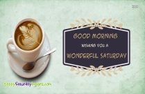 Good Morning. Wishing You A Wonderful Saturday