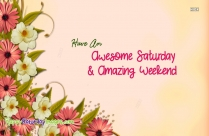 Have An Awesome Saturday And Amazing Weekend
