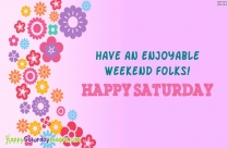 Have An Enjoyable Weekend Folks! Happy Saturday