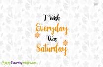 I Wish Everyday Was Saturday